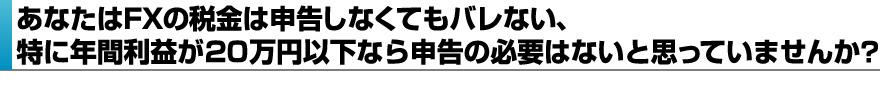 あなたはFXの税金は申告しなくてもバレない、特に年間利益が20万円以下なら申告の必要はないと思っていませんか?
